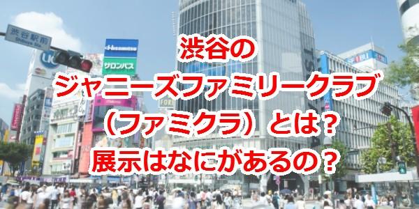 渋谷のジャニーズファミリークラブ(ファミクラ)とは?展示はな
